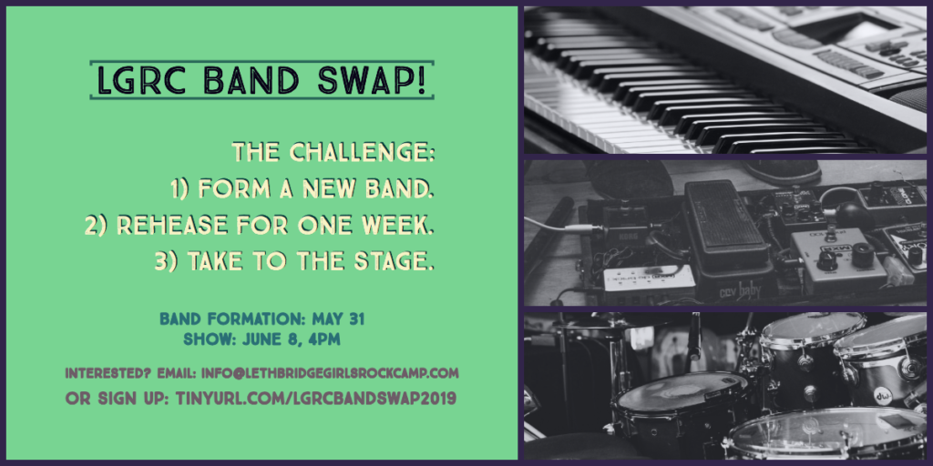 LGRC Band Swap. The challenge: 1) form a new band. 2) rehearse for one week. 3) take to the stage. Band formation: May 31. Show: June 8, 4PM. interested? email: info@lethbridgegirlsrockcamp.com or sign up: tinyurl.com/LGRCBandSwap2019
